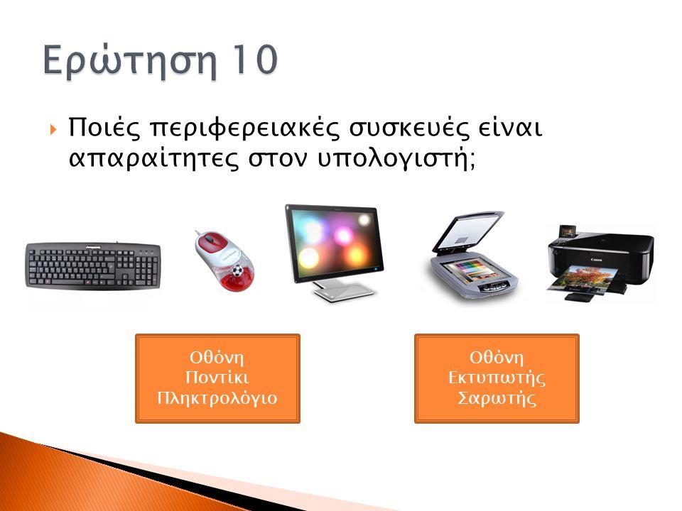 Ερώτηση 10 Ποιές περιφερειακές συσκευές είναι απαραίτητες στον υπολογιστή; Οθόνη. Ποντίκι. Πληκτρολόγιο.