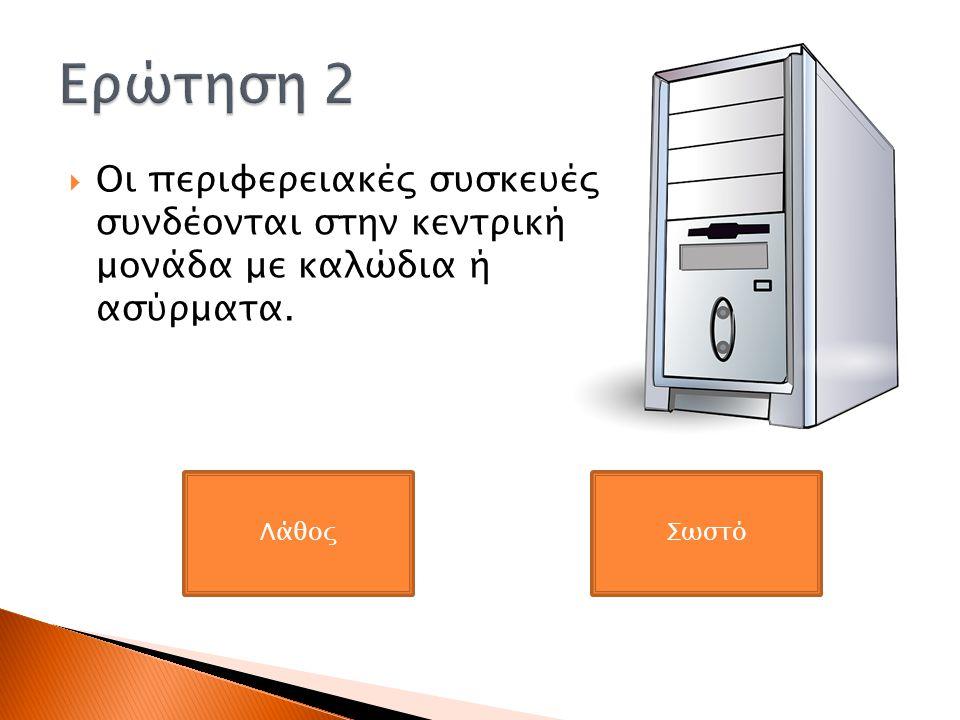 Ερώτηση 2 Οι περιφερειακές συσκευές συνδέονται στην κεντρική μονάδα με καλώδια ή ασύρματα. Λάθος.
