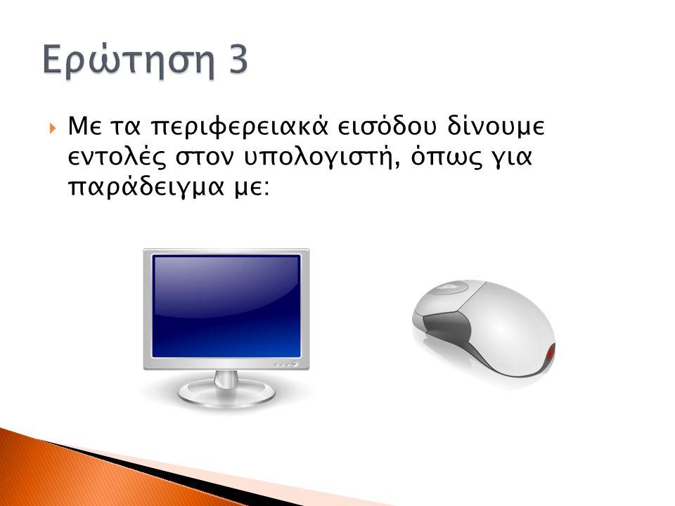 Ερώτηση 3 Με τα περιφερειακά εισόδου δίνουμε εντολές στον υπολογιστή, όπως για παράδειγμα με: