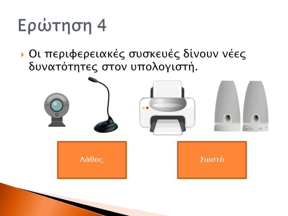 Ερώτηση 4 Οι περιφερειακές συσκευές δίνουν νέες δυνατότητες στον υπολογιστή. Λάθος Σωστό