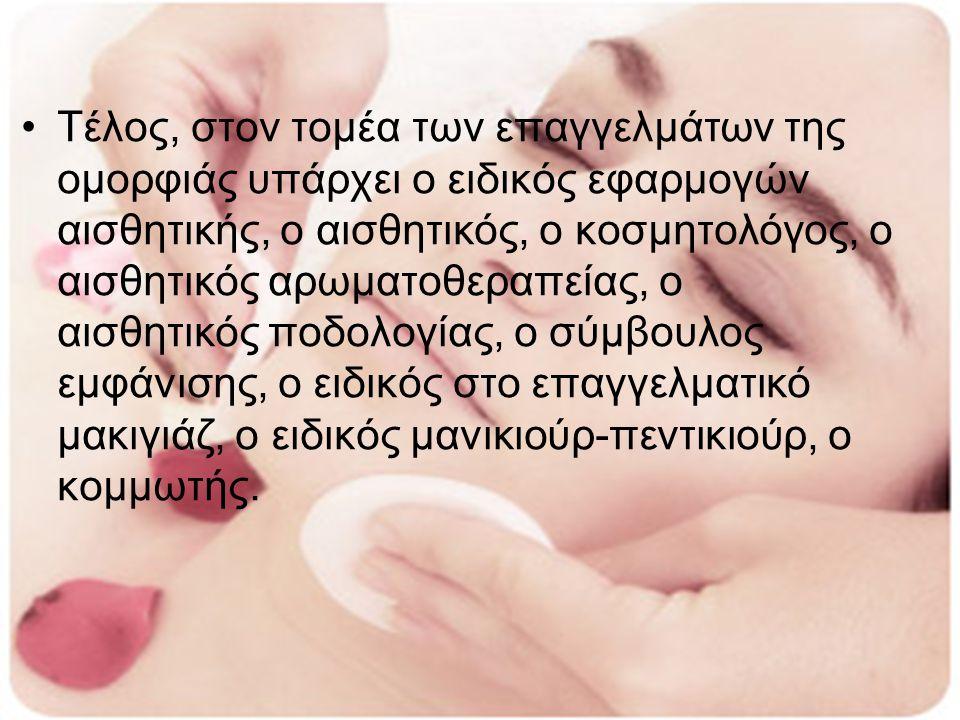 Τέλος, στον τομέα των επαγγελμάτων της ομορφιάς υπάρχει ο ειδικός εφαρμογών αισθητικής, ο αισθητικός, ο κοσμητολόγος, ο αισθητικός αρωματοθεραπείας, ο αισθητικός ποδολογίας, ο σύμβουλος εμφάνισης, ο ειδικός στο επαγγελματικό μακιγιάζ, ο ειδικός μανικιούρ-πεντικιούρ, ο κομμωτής.
