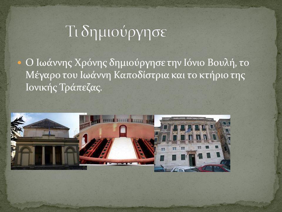 Τι δημιούργησε Ο Ιωάννης Χρόνης δημιούργησε την Ιόνιο Βουλή, το Μέγαρο του Ιωάννη Καποδίστρια και το κτήριο της Ιονικής Τράπεζας.