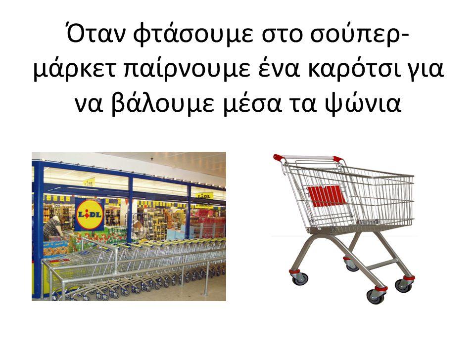 Όταν φτάσουμε στο σούπερ- μάρκετ παίρνουμε ένα καρότσι για να βάλουμε μέσα τα ψώνια