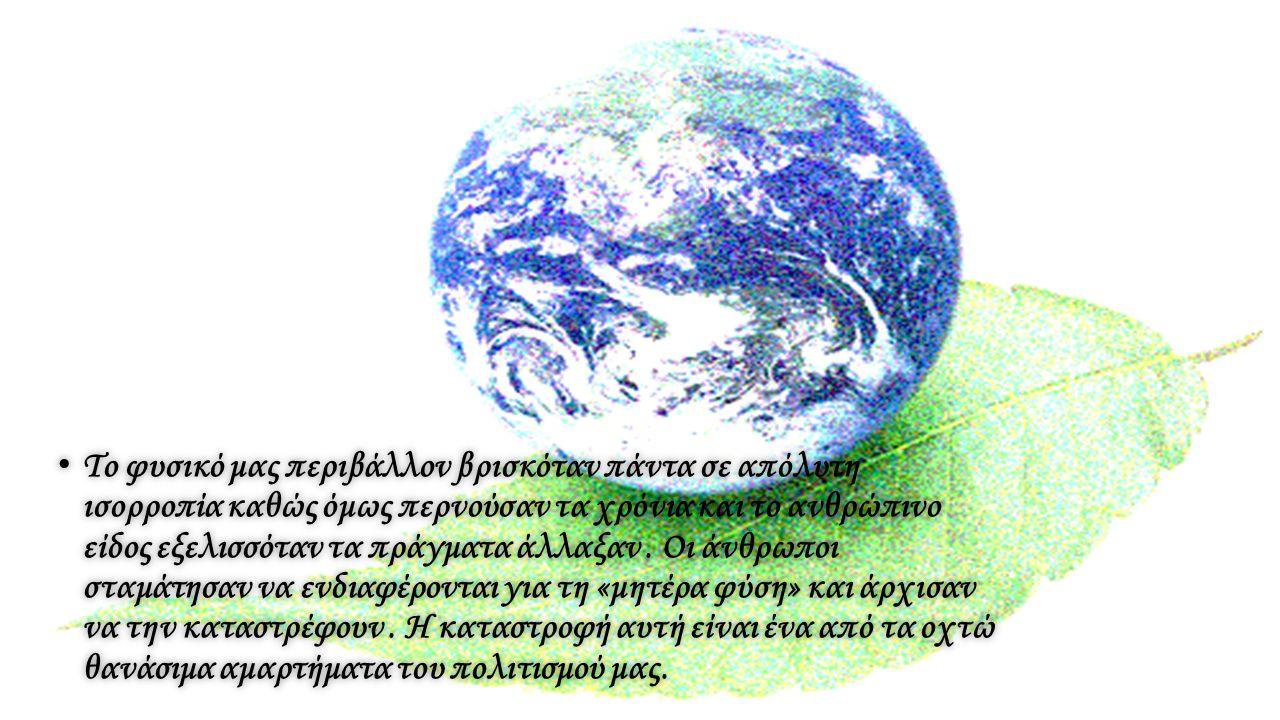 Το φυσικό μας περιβάλλον βρισκόταν πάντα σε απόλυτη ισορροπία καθώς όμως περνούσαν τα χρόνια και το ανθρώπινο είδος εξελισσόταν τα πράγματα άλλαξαν .