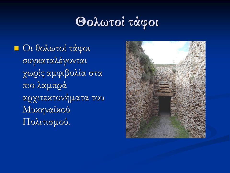 Θολωτοί τάφοι Οι θολωτοί τάφοι συγκαταλέγονται χωρίς αμφιβολία στα πιο λαμπρά αρχιτεκτονήματα του Μυκηναϊκού Πολιτισμού.