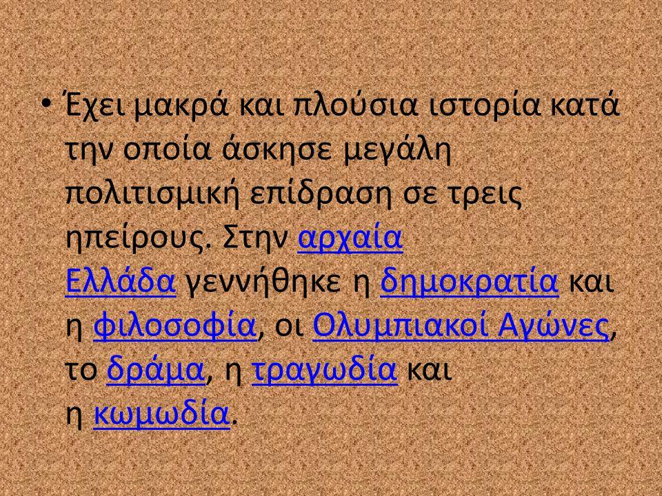 Έχει μακρά και πλούσια ιστορία κατά την οποία άσκησε μεγάλη πολιτισμική επίδραση σε τρεις ηπείρους. Στην αρχαία Ελλάδα γεννήθηκε η δημοκρατία και η φιλοσοφία, οι Ολυμπιακοί Αγώνες, το δράμα, η τραγωδία και η κωμωδία.