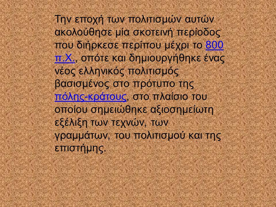 Την εποχή των πολιτισμών αυτών ακολούθησε μία σκοτεινή περίοδος που διήρκεσε περίπου μέχρι το 800 π.Χ., οπότε και δημιουργήθηκε ένας νέος ελληνικός πολιτισμός βασισμένος στο πρότυπο της πόλης-κράτους, στο πλαίσιο του οποίου σημειώθηκε αξιοσημείωτη εξέλιξη των τεχνών, των γραμμάτων, του πολιτισμού και της επιστήμης.