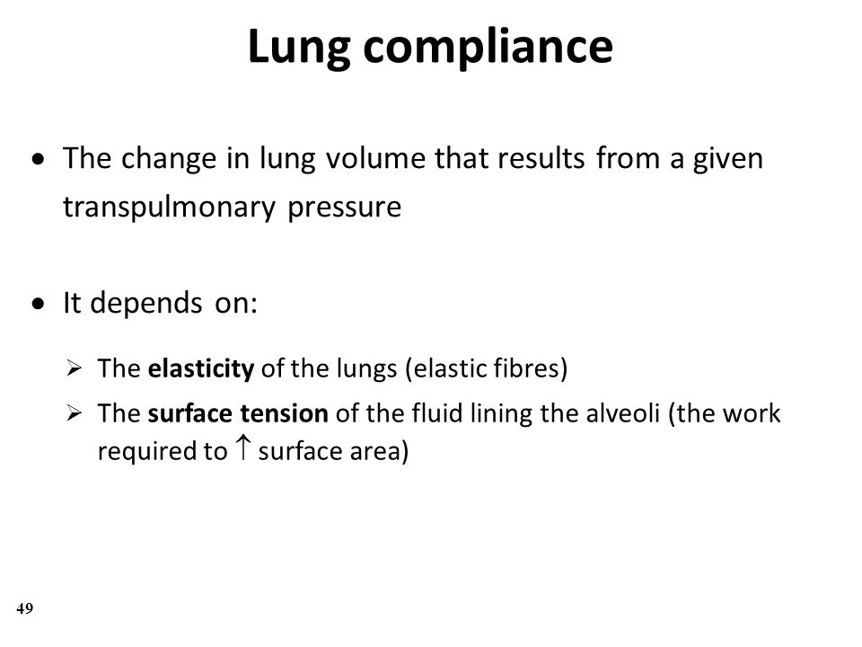 Lung compliance The change in lung volume that results from a given transpulmonary pressure. It depends on:
