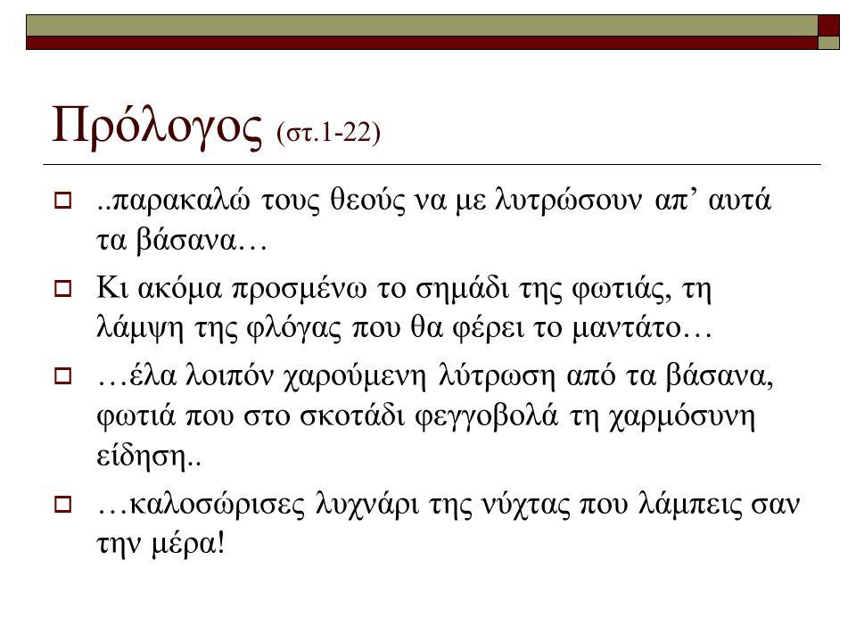 Πρόλογος (στ.1-22) ..παρακαλώ τους θεούς να με λυτρώσουν απ' αυτά τα βάσανα…