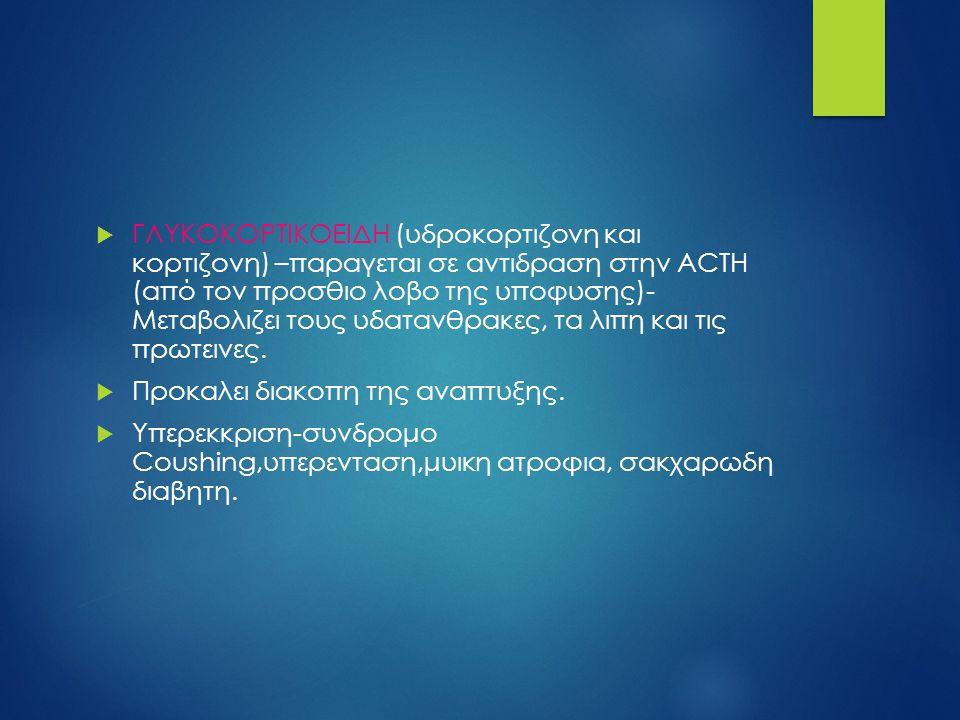 ΓΛΥΚΟΚΟΡΤΙΚΟΕΙΔΗ (υδροκορτιζονη και κορτιζονη) –παραγεται σε αντιδραση στην ACTH (από τον προσθιο λοβο της υποφυσης)- Μεταβολιζει τους υδατανθρακες, τα λιπη και τις πρωτεινες.