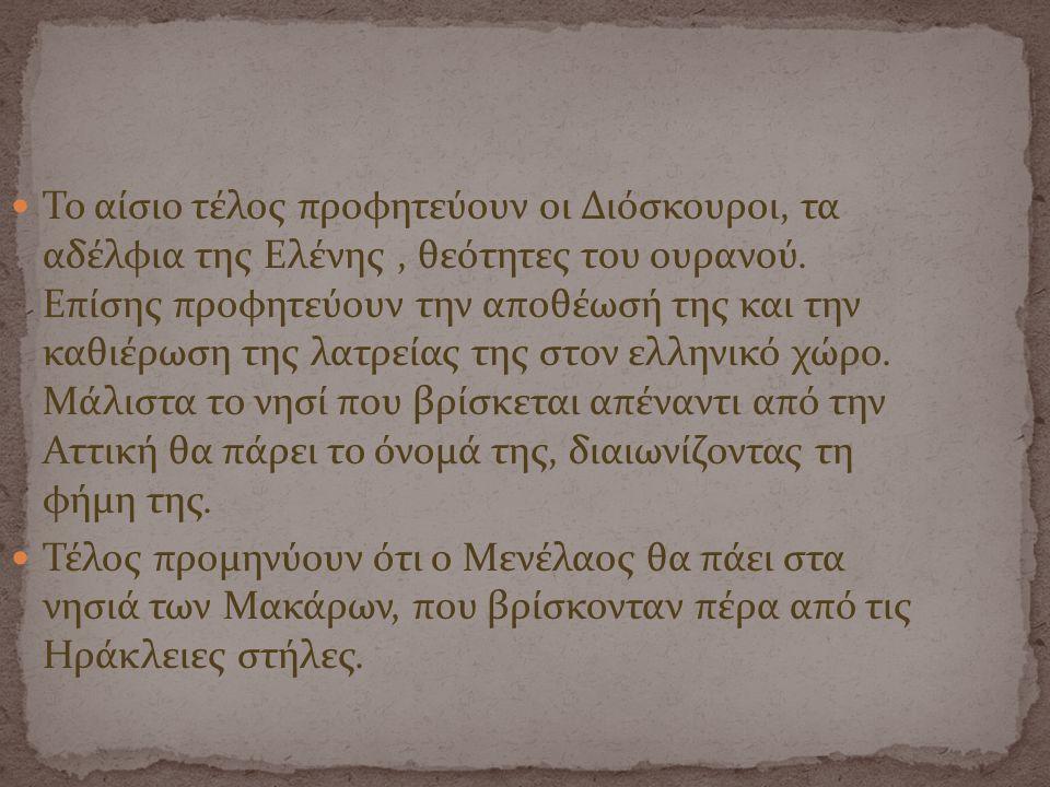Το αίσιο τέλος προφητεύουν οι Διόσκουροι, τα αδέλφια της Ελένης , θεότητες του ουρανού. Επίσης προφητεύουν την αποθέωσή της και την καθιέρωση της λατρείας της στον ελληνικό χώρο. Μάλιστα το νησί που βρίσκεται απέναντι από την Αττική θα πάρει το όνομά της, διαιωνίζοντας τη φήμη της.