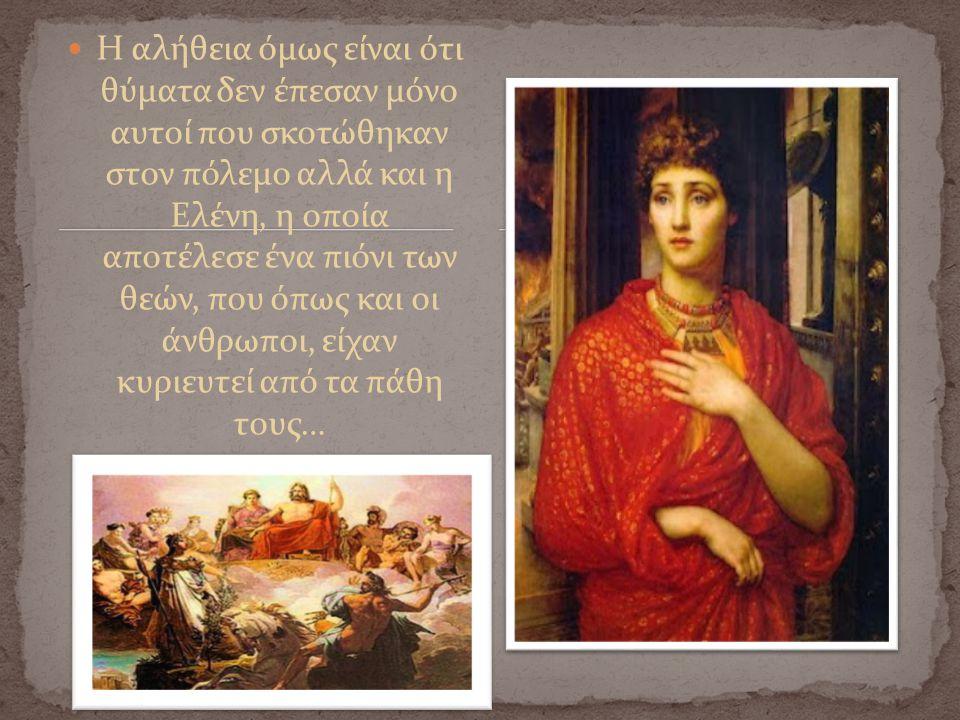 Η αλήθεια όμως είναι ότι θύματα δεν έπεσαν μόνο αυτοί που σκοτώθηκαν στον πόλεμο αλλά και η Ελένη, η οποία αποτέλεσε ένα πιόνι των θεών, που όπως και οι άνθρωποι, είχαν κυριευτεί από τα πάθη τους…