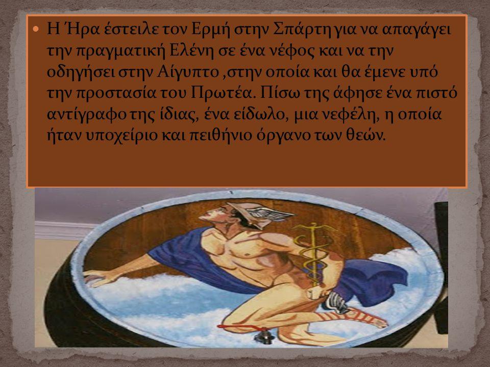 Η Ήρα έστειλε τον Ερμή στην Σπάρτη για να απαγάγει την πραγματική Ελένη σε ένα νέφος και να την οδηγήσει στην Αίγυπτο ,στην οποία και θα έμενε υπό την προστασία του Πρωτέα.