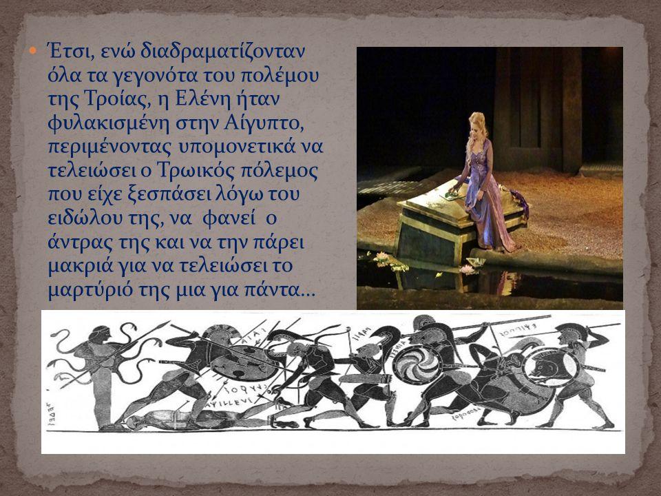 Έτσι, ενώ διαδραματίζονταν όλα τα γεγονότα του πολέμου της Τροίας, η Ελένη ήταν φυλακισμένη στην Αίγυπτο, περιμένοντας υπομονετικά να τελειώσει ο Τρωικός πόλεμος που είχε ξεσπάσει λόγω του ειδώλου της, να φανεί ο άντρας της και να την πάρει μακριά για να τελειώσει το μαρτύριό της μια για πάντα…