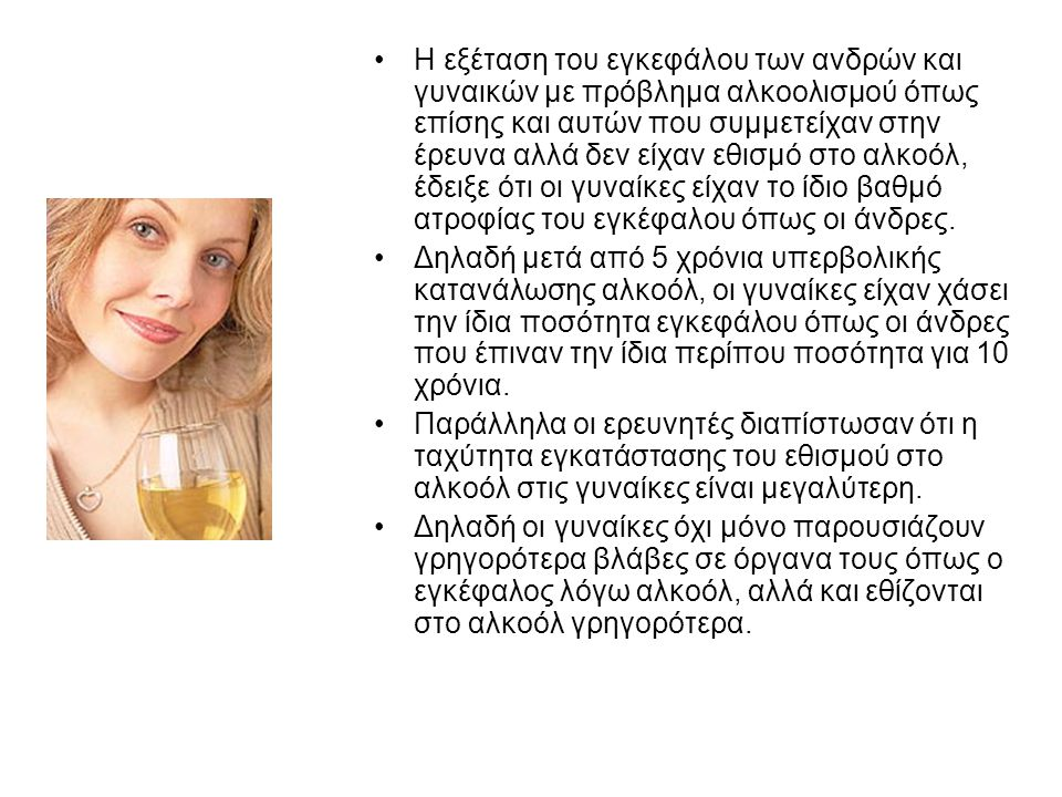 Η εξέταση του εγκεφάλου των ανδρών και γυναικών με πρόβλημα αλκοολισμού όπως επίσης και αυτών που συμμετείχαν στην έρευνα αλλά δεν είχαν εθισμό στο αλκοόλ, έδειξε ότι οι γυναίκες είχαν το ίδιο βαθμό ατροφίας του εγκέφαλου όπως οι άνδρες.