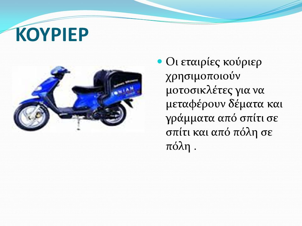 ΚΟΥΡΙΕΡ Οι εταιρίες κούριερ χρησιμοποιούν μοτοσικλέτες για να μεταφέρουν δέματα και γράμματα από σπίτι σε σπίτι και από πόλη σε πόλη .
