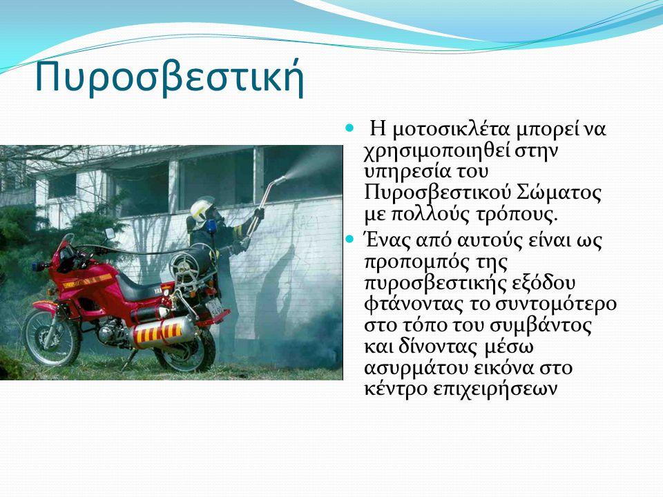 Πυροσβεστική Η μοτοσικλέτα μπορεί να χρησιμοποιηθεί στην υπηρεσία του Πυροσβεστικού Σώματος με πολλούς τρόπους.