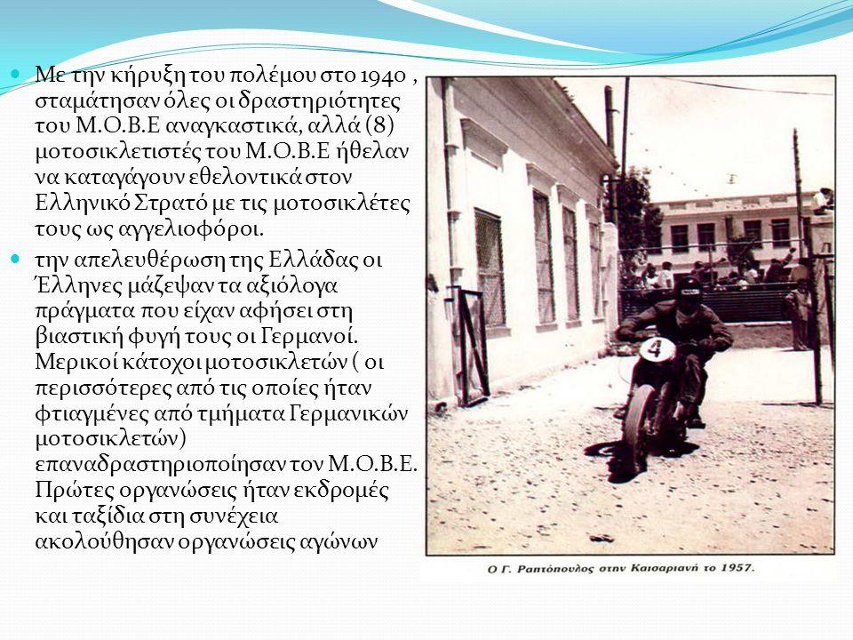 Με την κήρυξη του πολέμου στο 1940 , σταμάτησαν όλες οι δραστηριότητες του Μ.Ο.Β.Ε αναγκαστικά, αλλά (8) μοτοσικλετιστές του Μ.Ο.Β.Ε ήθελαν να καταγάγουν εθελοντικά στον Ελληνικό Στρατό με τις μοτοσικλέτες τους ως αγγελιοφόροι.