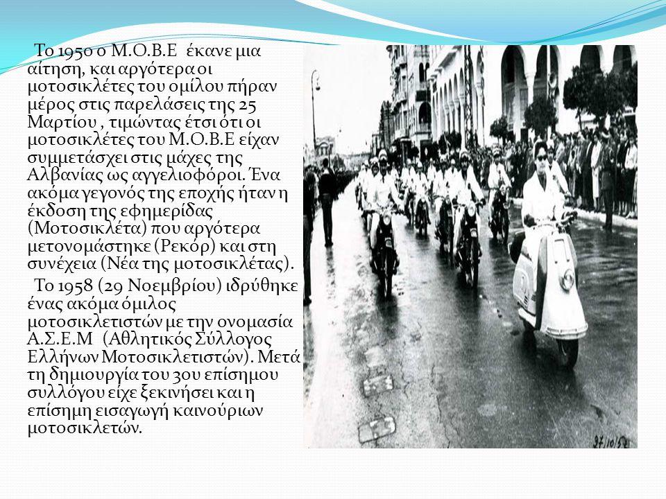 Το 1950 ο Μ.Ο.Β.Ε έκανε μια αίτηση, και αργότερα οι μοτοσικλέτες του ομίλου πήραν μέρος στις παρελάσεις της 25 Μαρτίου , τιμώντας έτσι ότι οι μοτοσικλέτες του Μ.Ο.Β.Ε είχαν συμμετάσχει στις μάχες της Αλβανίας ως αγγελιοφόροι. Ένα ακόμα γεγονός της εποχής ήταν η έκδοση της εφημερίδας (Μοτοσικλέτα) που αργότερα μετονομάστηκε (Ρεκόρ) και στη συνέχεια (Νέα της μοτοσικλέτας).