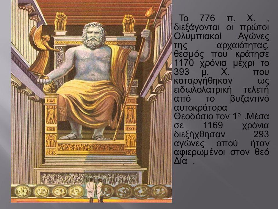 Το 776 π. Χ. , διεξάγονται οι πρώτοι Ολυμπιακοί Αγώνες της αρχαιότητας, θεσμός που κράτησε 1170 χρόνια μέχρι το 393 μ. Χ. που καταργήθηκαν ως ειδωλολατρική τελετή από το βυζαντινό αυτοκράτορα Θεοδόσιο τον 1ο .Μέσα σε 1169 χρόνια διεξήχθησαν 293 αγώνες οπού ήταν αφιερωμένοι στον θεό Δία .