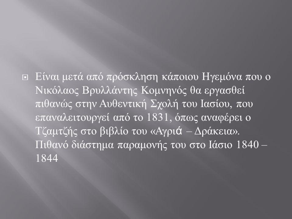 Είναι μετά από πρόσκληση κάποιου Ηγεμόνα που ο Νικόλαος Βρυλλάντης Κομνηνός θα εργασθεί πιθανώς στην Αυθεντική Σχολή του Ιασίου, που επαναλειτουργεί από το 1831, όπως αναφέρει ο Τζαμτζής στο βιβλίο του «Αγριά – Δράκεια».