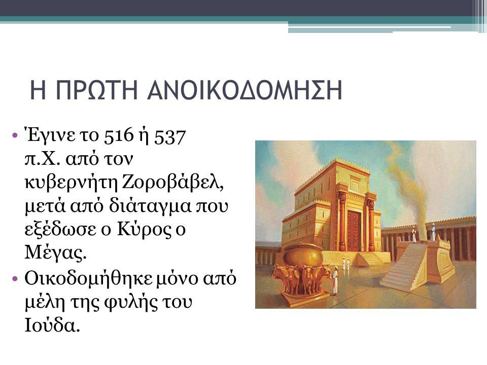 Η ΠΡΩΤΗ ΑΝΟΙΚΟΔΟΜΗΣΗ Έγινε το 516 ή 537 π.Χ. από τον κυβερνήτη Ζοροβάβελ, μετά από διάταγμα που εξέδωσε ο Κύρος ο Μέγας.
