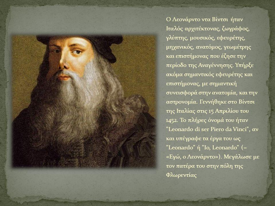 Ο Λεονάρντο ντα Βίντσι ήταν Ιταλός αρχιτέκτονας, ζωγράφος, γλύπτης, μουσικός, εφευρέτης, μηχανικός, ανατόμος, γεωμέτρης και επιστήμονας που έζησε την περίοδο της Αναγέννησης.
