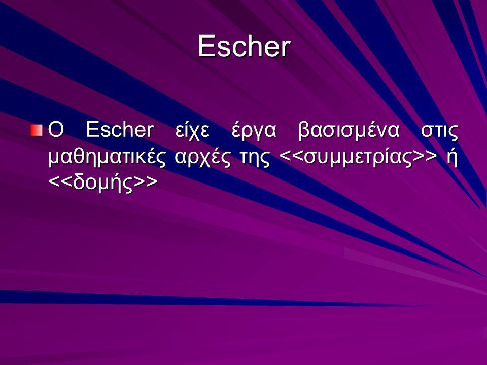 Escher O Escher είχε έργα βασισμένα στις μαθηματικές αρχές της <<συμμετρίας>> ή <<δομής>>