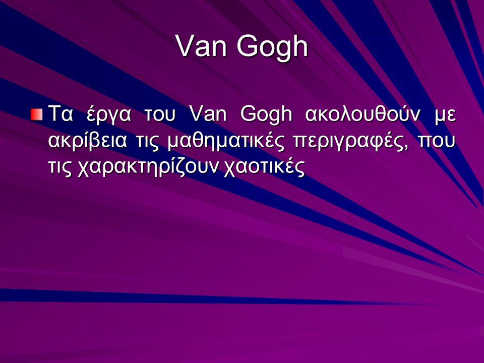 Van Gogh Τα έργα του Van Gogh ακολουθούν με ακρίβεια τις μαθηματικές περιγραφές, που τις χαρακτηρίζουν χαοτικές.