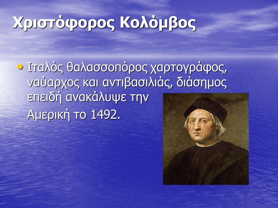 Χριστόφορος Κολόμβος Ιταλός θαλασσοπόρος χαρτογράφος, ναύαρχος και αντιβασιλιάς, διάσημος επειδή ανακάλυψε την.