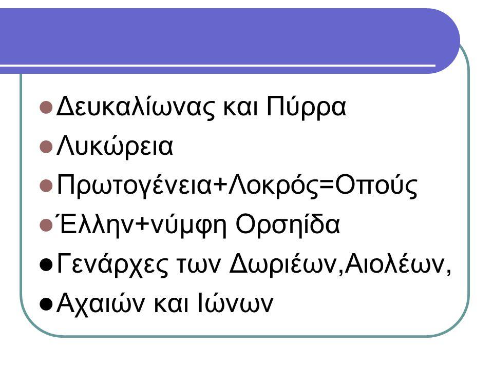 Δευκαλίωνας και Πύρρα Λυκώρεια. Πρωτογένεια+Λοκρός=Οπούς. Έλλην+νύμφη Ορσηίδα. Γενάρχες των Δωριέων,Αιολέων,