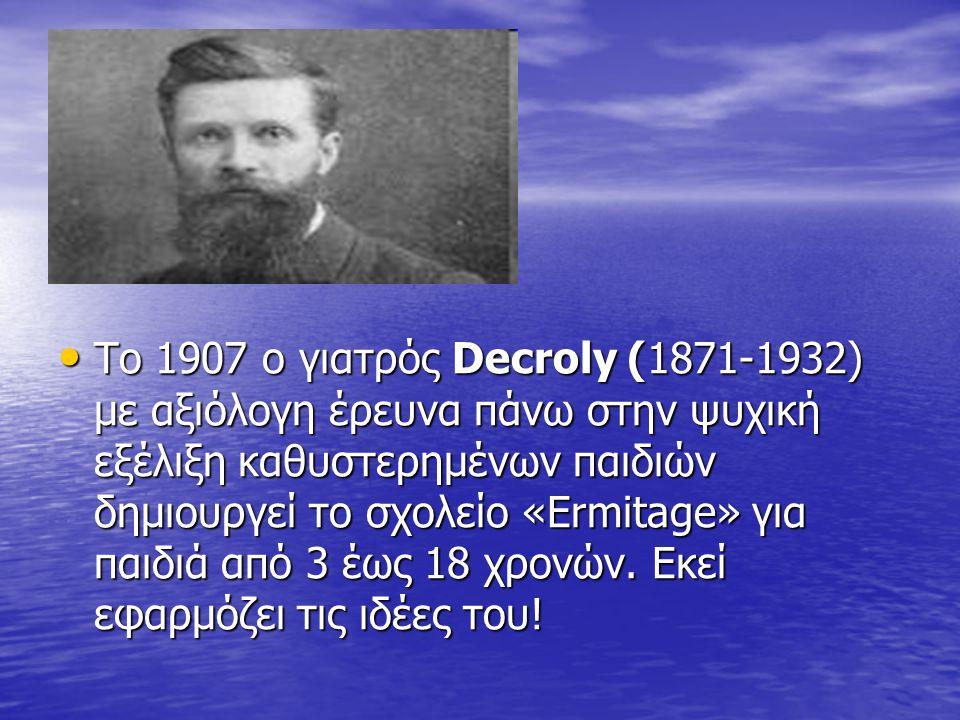 Το 1907 ο γιατρός Decroly (1871-1932) με αξιόλογη έρευνα πάνω στην ψυχική εξέλιξη καθυστερημένων παιδιών δημιουργεί το σχολείο «Ermitage» για παιδιά από 3 έως 18 χρονών.