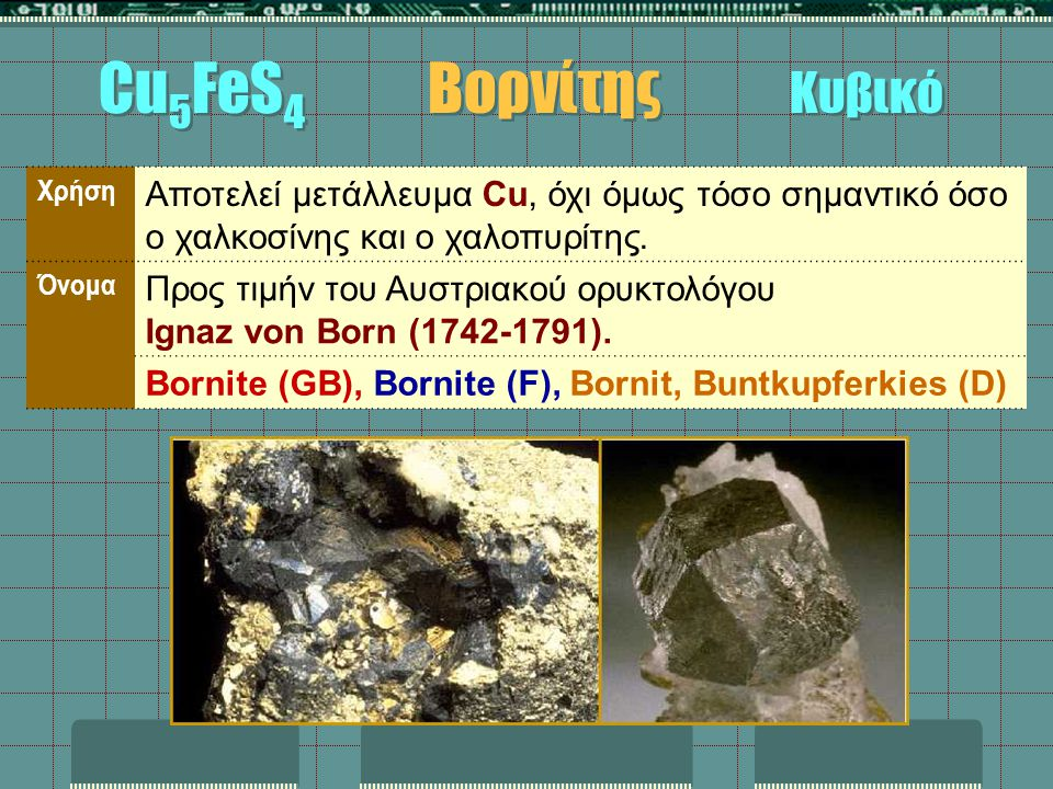 Cu5FeS4 Βορνίτης Κυβικό Χρήση. Αποτελεί μετάλλευμα Cu, όχι όμως τόσο σημαντικό όσο ο χαλκοσίνης και ο χαλοπυρίτης.