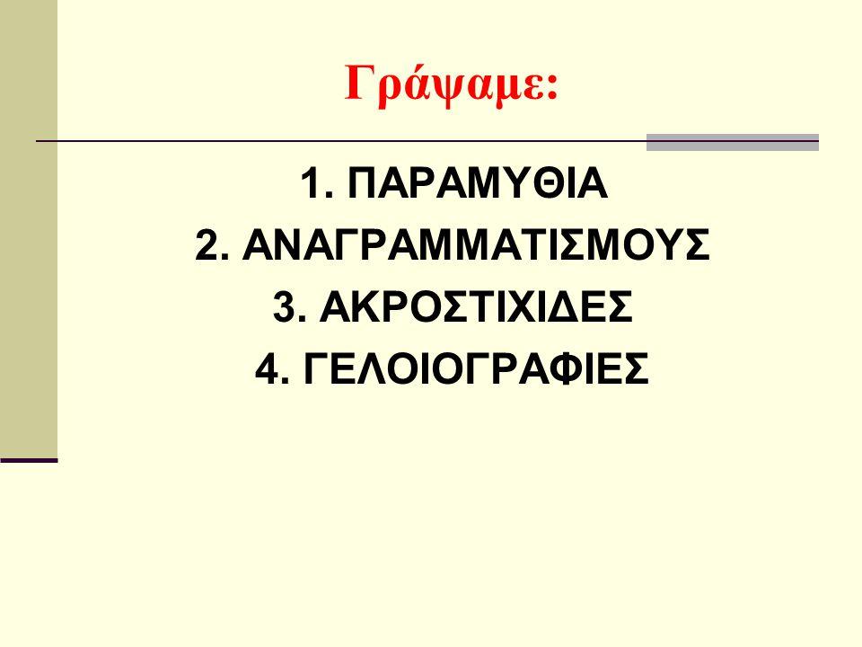 Γράψαμε: 1. ΠΑΡΑΜΥΘΙΑ 2. ΑΝΑΓΡΑΜΜΑΤΙΣΜΟΥΣ 3. ΑΚΡΟΣΤΙΧΙΔΕΣ