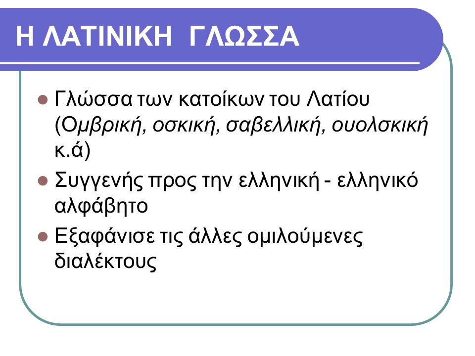 Η ΛΑΤΙΝΙΚΗ ΓΛΩΣΣΑ Γλώσσα των κατοίκων του Λατίου (Ομβρική, οσκική, σαβελλική, ουολσκική κ.ά) Συγγενής προς την ελληνική - ελληνικό αλφάβητο.