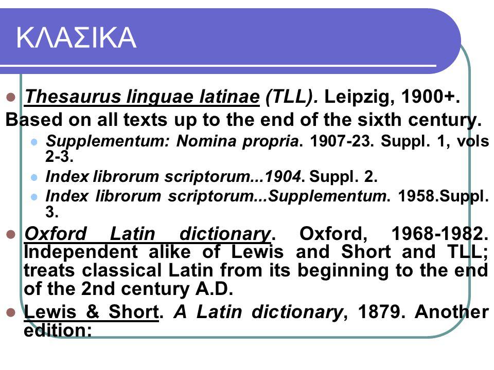 ΚΛΑΣΙΚΑ Thesaurus linguae latinae (TLL). Leipzig, 1900+.