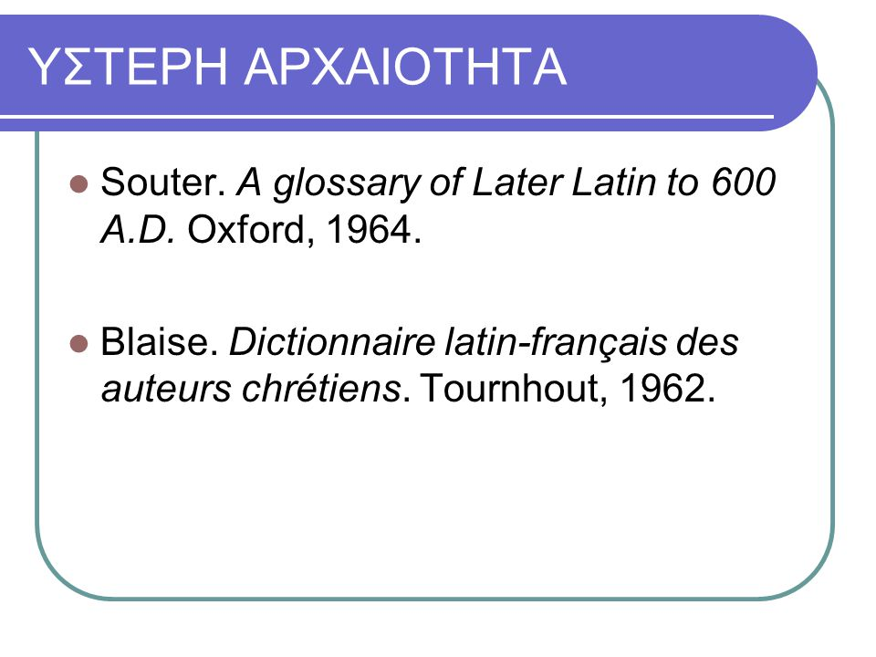 ΥΣΤΕΡΗ ΑΡΧΑΙΟΤΗΤΑ Souter. A glossary of Later Latin to 600 A.D. Oxford, 1964.