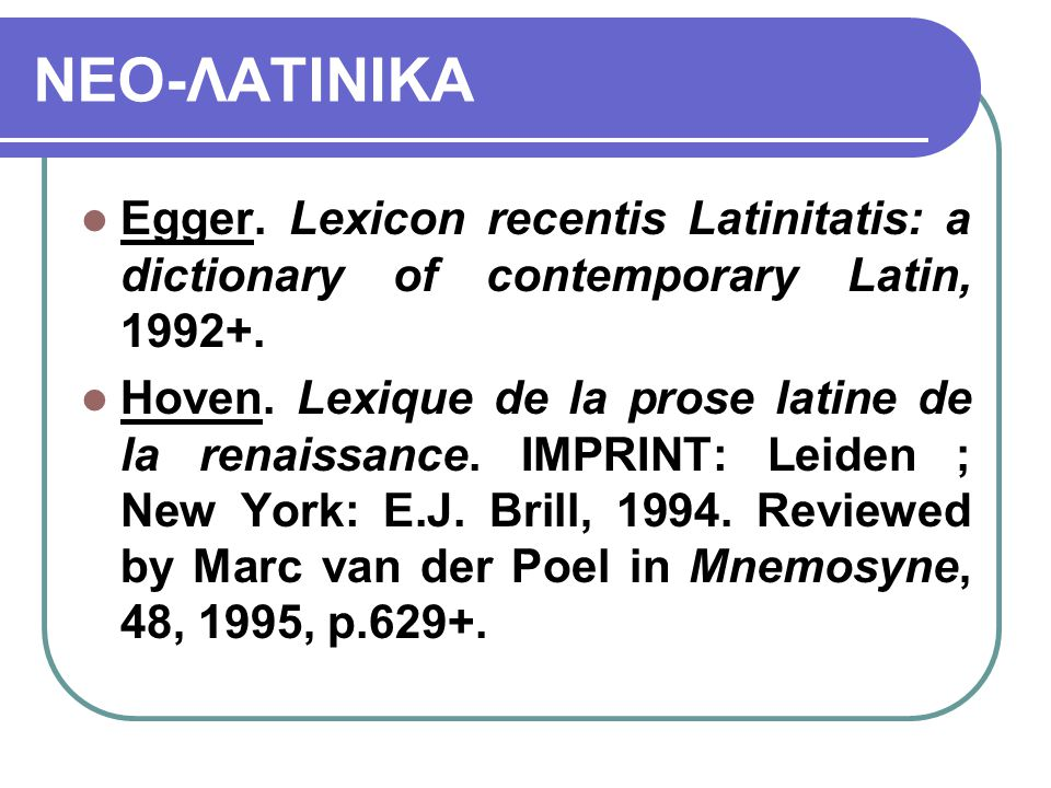 ΝΕΟ-ΛΑΤΙΝΙΚΑ Egger. Lexicon recentis Latinitatis: a dictionary of contemporary Latin, 1992+.