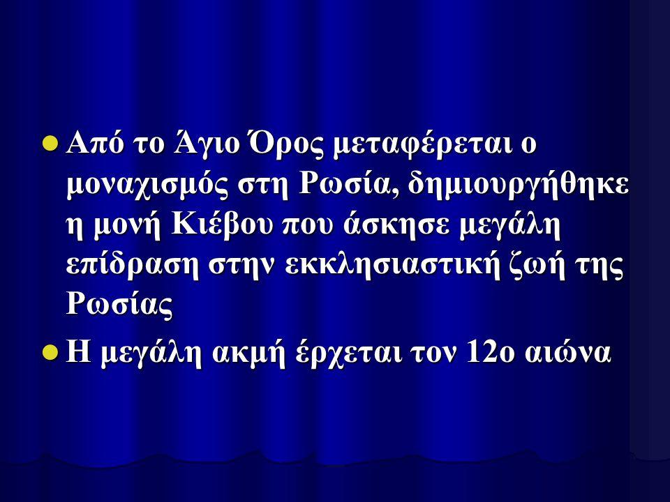 Από το Άγιο Όρος μεταφέρεται ο μοναχισμός στη Ρωσία, δημιουργήθηκε η μονή Κιέβου που άσκησε μεγάλη επίδραση στην εκκλησιαστική ζωή της Ρωσίας