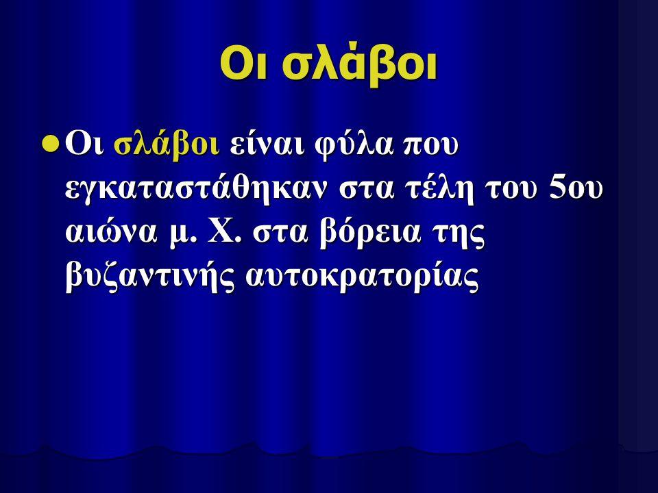 Οι σλάβοι Οι σλάβοι είναι φύλα που εγκαταστάθηκαν στα τέλη του 5ου αιώνα μ.
