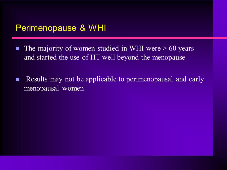 Perimenopause & WHI The majority of women studied in WHI were > 60 years and started the use of HT well beyond the menopause.