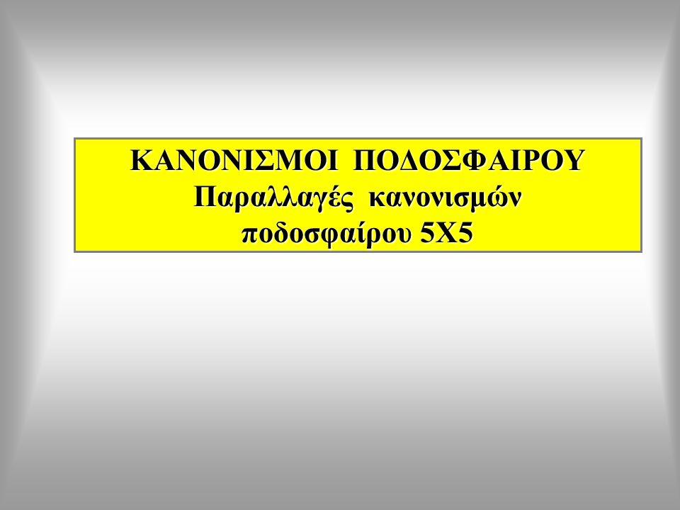ΚΑΝΟΝΙΣΜΟΙ ΠΟΔΟΣΦΑΙΡΟΥ Παραλλαγές κανονισμών ποδοσφαίρου 5Χ5