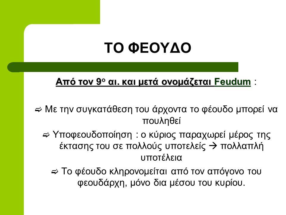 ΤΟ ΦΕΟΥΔΟ Από τον 9ο αι. και μετά ονομάζεται Feudum :