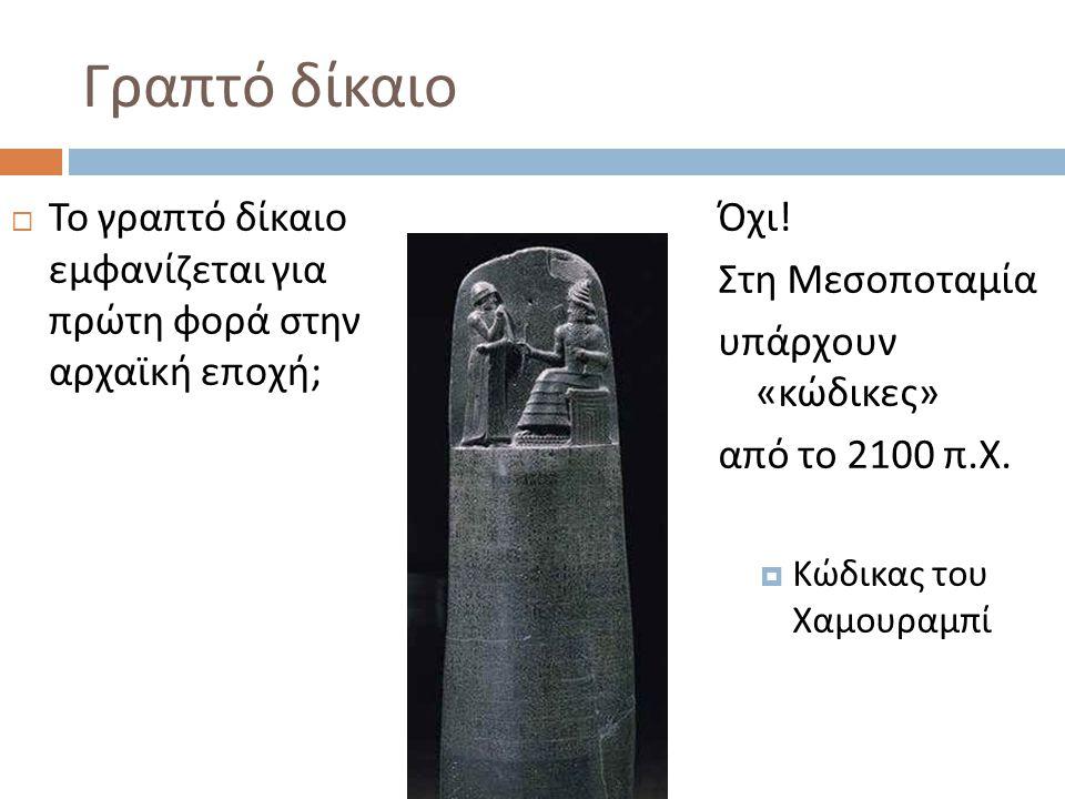 Γραπτό δίκαιο Το γραπτό δίκαιο εμφανίζεται για πρώτη φορά στην αρχαϊκή εποχή; Όχι! Στη Μεσοποταμία.