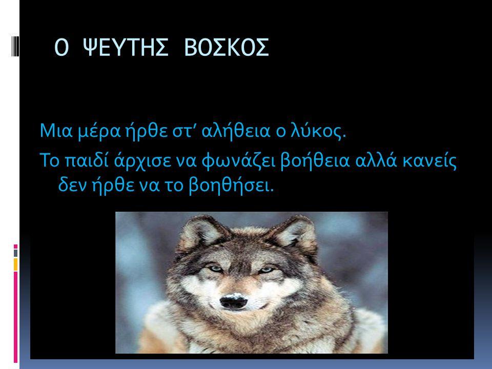 Ο ΨΕΥΤΗΣ ΒΟΣΚΟΣ Μια μέρα ήρθε στ' αλήθεια ο λύκος.