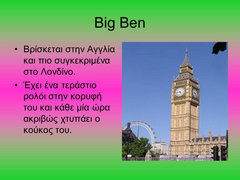 Big Ben Βρίσκεται στην Αγγλία και πιο συγκεκριμένα στο Λονδίνο.