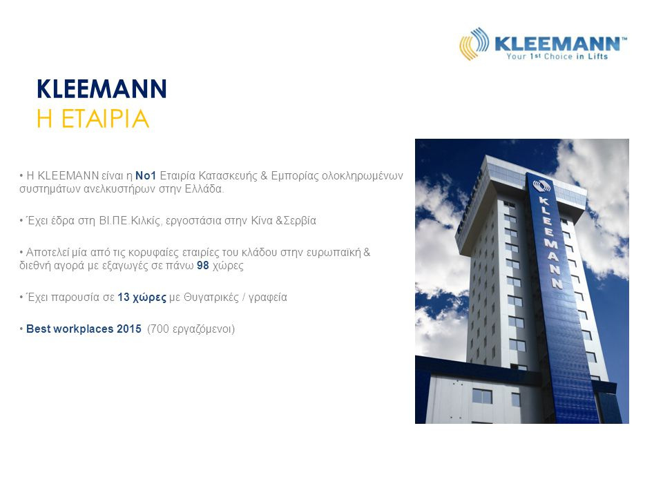 KLEEMANN Η ΕΤΑΙΡΙΑ. Η KLEEMANN είναι η Νο1 Εταιρία Κατασκευής & Εμπορίας ολοκληρωμένων συστημάτων ανελκυστήρων στην Ελλάδα.
