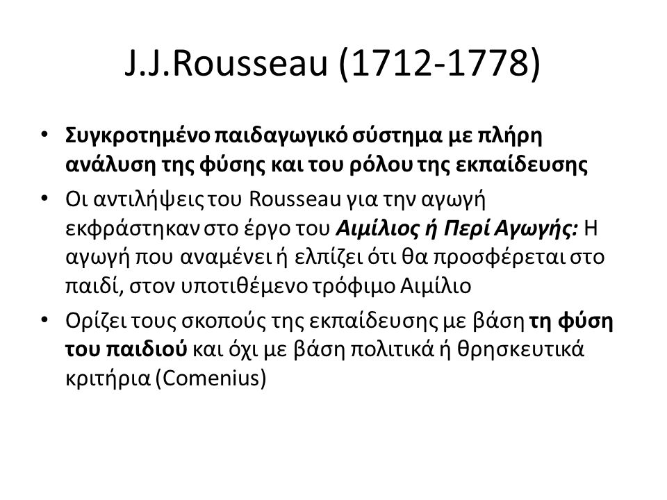 J.J.Rousseau (1712-1778) Συγκροτημένο παιδαγωγικό σύστημα με πλήρη ανάλυση της φύσης και του ρόλου της εκπαίδευσης.