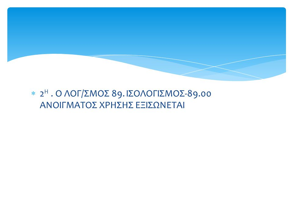 2Η . Ο ΛΟΓ/ΣΜΟΣ 89. ΙΣΟΛΟΓΙΣΜΟΣ-89.00 ΑΝΟΙΓΜΑΤΟΣ ΧΡΗΣΗΣ ΕΞΙΣΩΝΕΤΑΙ