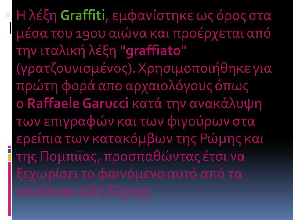 Η λέξη Graffiti, εμφανίστηκε ως όρος στα μέσα του 19ου αιώνα και προέρχεται από την ιταλική λέξη graffiato (γρατζουνισμένος).